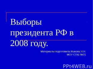 Выборы президента РФ в 2008 году. Материалы подготовила Ишкова Н.Н.МОУ СОШ №31