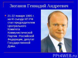 Зюганов Геннадий Андреевич 21-22 января 1995 г. на III съезде КП РФ стал председ