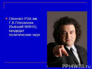 Окончил РЭА им. Г.В.Плеханова (бывший МИНХ), кандидат политических наук