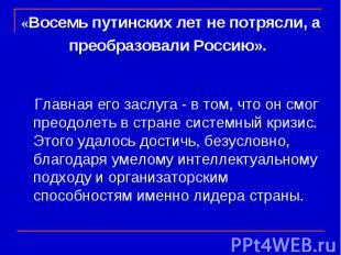 «Восемь путинских лет не потрясли, а преобразовали Россию». Главная его заслуга