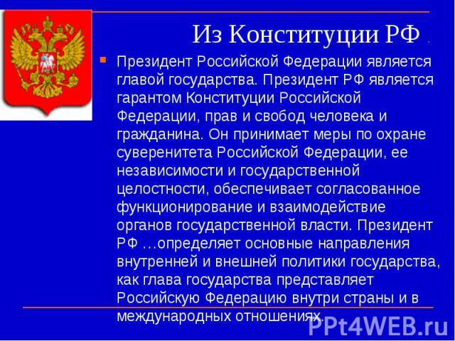 Из Конституции РФ Президент Российской Федерации является главой государства. Президент РФ является гарантом Конституции Российской Федерации, прав и свобод человека и гражданина. Он принимает меры по охране суверенитета Российской Федерации, ее нез…