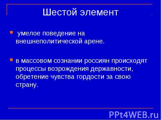 Шестой элемент умелое поведение на внешнеполитической арене. в массовом сознании россиян происходят процессы возрождения державности, обретение чувства гордости за свою страну.
