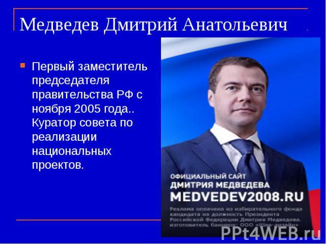 Медведев Дмитрий Анатольевич Первый заместитель председателя правительства РФ с ноября 2005 года.. Куратор совета по реализации национальных проектов.