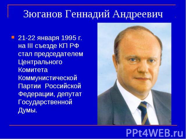 Зюганов Геннадий Андреевич 21-22 января 1995 г. на III съезде КП РФ стал председателем Центрального Комитета Коммунистической Партии Российской Федерации, депутат Государственной Думы.