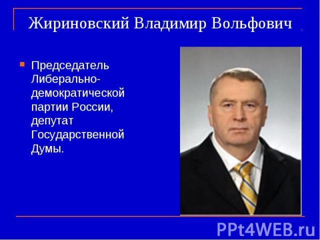 Жириновский Владимир Вольфович Председатель Либерально-демократической партии России, депутат Государственной Думы.