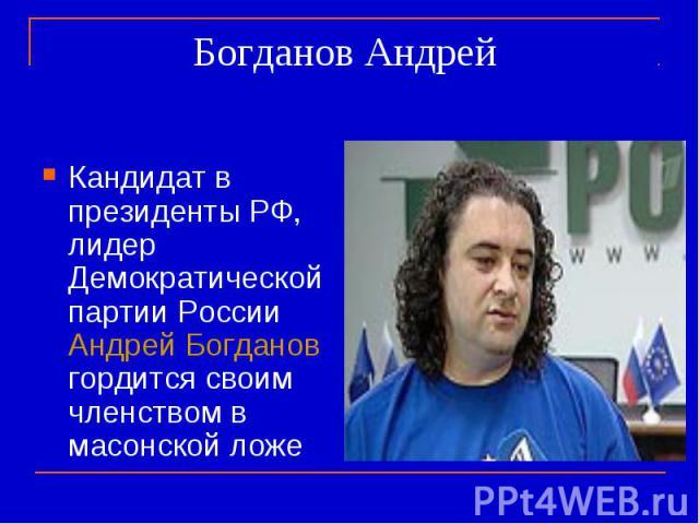 Богданов Андрей Кандидат в президенты РФ, лидер Демократической партии России Андрей Богданов гордится своим членством в масонской ложе