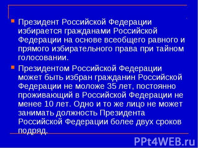 Президент Российской Федерации избирается гражданами Российской Федерации на основе всеобщего равного и прямого избирательного права при тайном голосовании. Президентом Российской Федерации может быть избран гражданин Российской Федерации не моложе …