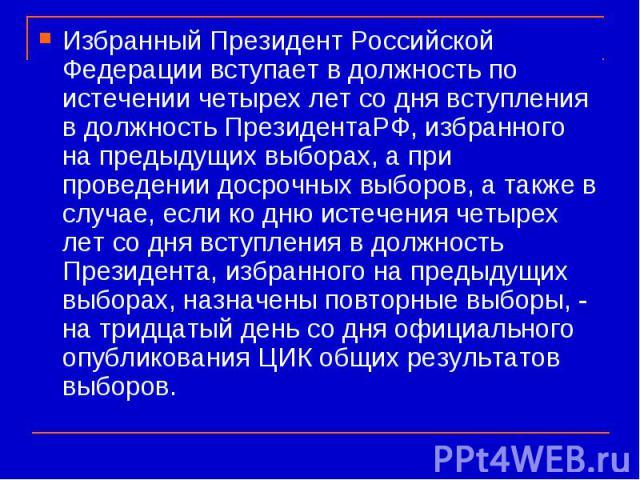 Избранный Президент Российской Федерации вступает в должность по истечении четырех лет со дня вступления в должность ПрезидентаРФ, избранного на предыдущих выборах, а при проведении досрочных выборов, а также в случае, если ко дню истечения четырех …