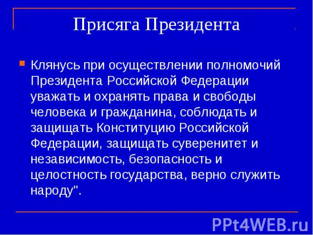 Присяга Президента Клянусь при осуществлении полномочий Президента Российской Федерации уважать и охранять права и свободы человека и гражданина, соблюдать и защищать Конституцию Российской Федерации, защищать суверенитет и независимость, безопаснос…