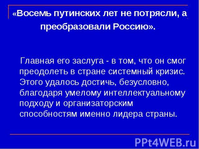«Восемь путинских лет не потрясли, а преобразовали Россию». Главная его заслуга - в том, что он смог преодолеть в стране системный кризис. Этого удалось достичь, безусловно, благодаря умелому интеллектуальному подходу и организаторским способностям …