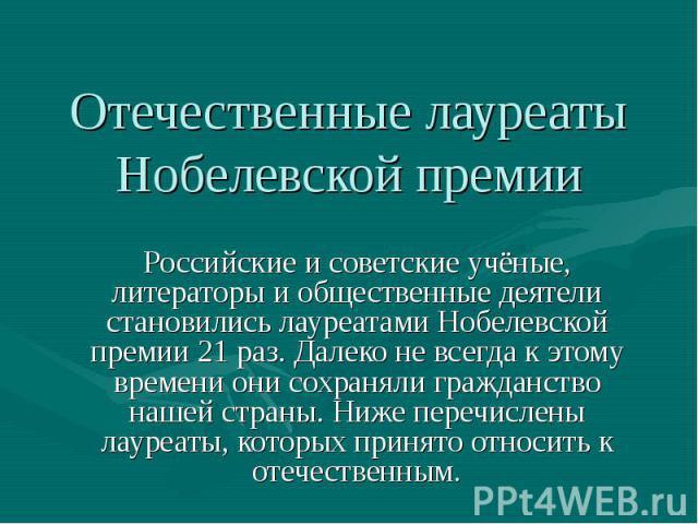Отечественные лауреаты Нобелевской премии Российские и советские учёные, литераторы и общественные деятели становились лауреатами Нобелевской премии 21 раз. Далеко не всегда к этому времени они сохраняли гражданство нашей страны. Ниже перечислены ла…