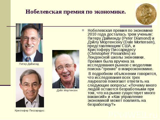 Нобелевская премия по экономике. Нобелевская премия по экономике 2010 года досталась трем ученым: Питеру Даймонду (Peter Diamond) и Дэйлу Мортенсену (Dale Mortensen), представляющим США, и Кристоферу Писсаридесу (Christopher Pissarides) из Лондонско…