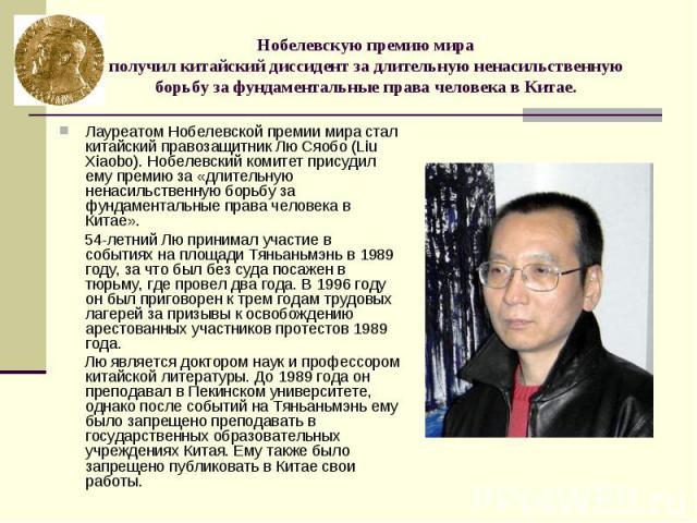 Нобелевскую премию мира получил китайский диссидент за длительную ненасильственную борьбу за фундаментальные права человека в Китае. Лауреатом Нобелевской премии мира стал китайский правозащитник Лю Сяобо (Liu Xiaobo). Нобелевский комитет присудил е…