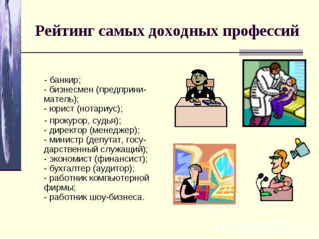 Рейтинг самых доходных профессий - банкир; - бизнесмен (предприни-матель);- юрист (нотариус); - прокурор, судья); - директор (менеджер); - министр (депутат, госу-дарственный служащий); - экономист (финансист); - бухгалтер (аудитор); - работник компь…