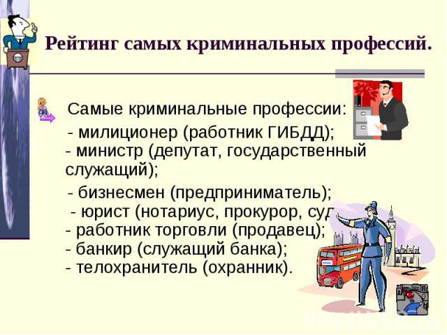 Рейтинг самых криминальных профессий. Самые криминальные профессии: - милиционер (работник ГИБДД); - министр (депутат, государственный служащий); - бизнесмен (предприниматель); - юрист (нотариус, прокурор, судья);- работник торговли (продавец); - ба…