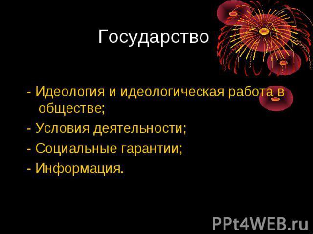 Государство - Идеология и идеологическая работа в обществе;- Условия деятельности;- Социальные гарантии;- Информация.