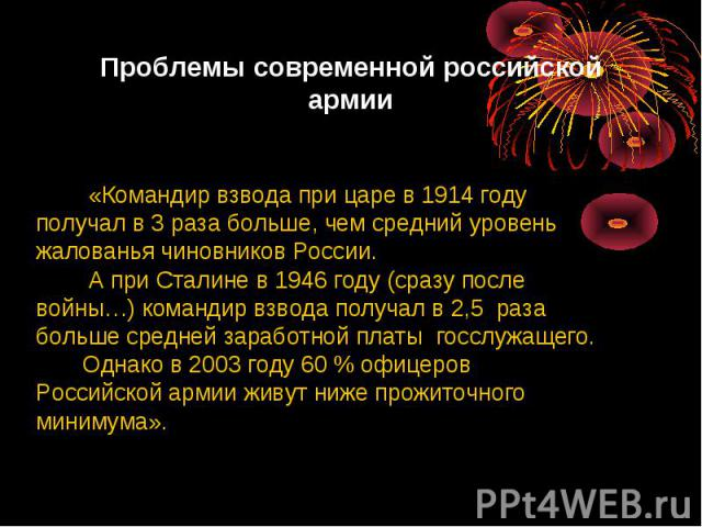 Проблемы современной российской армии «Командир взвода при царе в 1914 годуполучал в 3 раза больше, чем средний уровеньжалованья чиновников России. А при Сталине в 1946 году (сразу послевойны…) командир взвода получал в 2,5 разабольше средней зарабо…