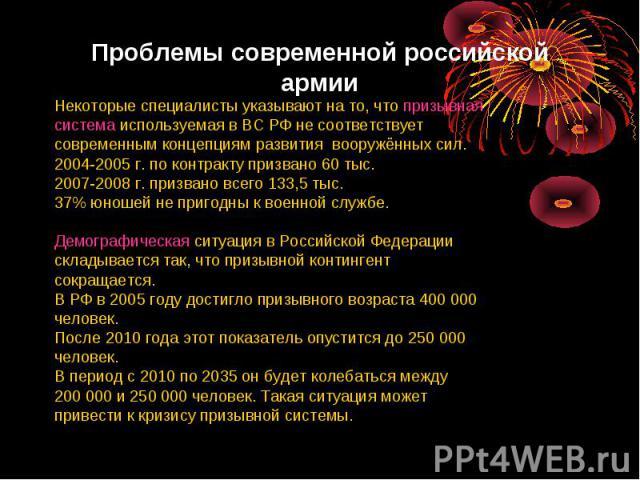 Проблемы современной российской армии Некоторые специалисты указывают на то, что призывнаясистема используемая в ВС РФ не соответствуетсовременным концепциям развития вооружённых сил. 2004-2005 г. по контракту призвано 60 тыс.2007-2008 г. призвано в…