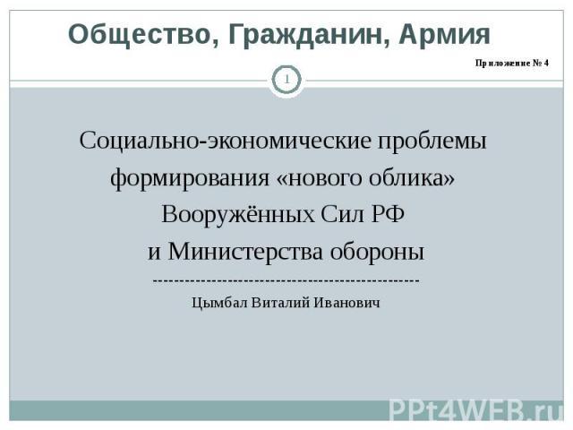Общество, Гражданин, Армия Социально-экономические проблемы формирования «нового облика» Вооружённых Сил РФ и Министерства обороны--------------------------------------------------Цымбал Виталий Иванович