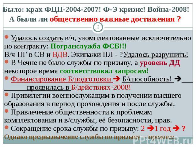 Было: крах ФЦП-2004-2007! Ф-Э кризис! Война-2008!А были ли общественно важные достижения ? Удалось создать в/ч, укомплектованные исключительно по контракту: Погранслужба ФСБ!!! В/ч ПГ в СВ и ВДВ. Экипажи ПЛ - ?Удалось разрушить! В Чечне не было служ…