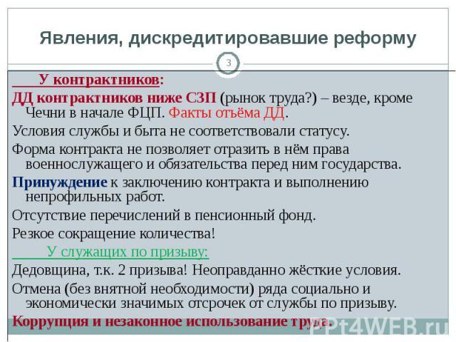 Явления, дискредитировавшие реформу У контрактников:ДД контрактников ниже СЗП (рынок труда?) – везде, кроме Чечни в начале ФЦП. Факты отъёма ДД.Условия службы и быта не соответствовали статусу. Форма контракта не позволяет отразить в нём права военн…