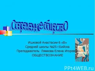 Современное обществО Ишковой Анастасии 6 «В»Средней школы №25 г.БийскаПреподават