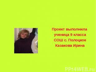 Проект выполнила ученица 9 классаСОШ с. ПолоцкоеКазакова Ирина