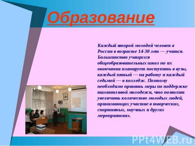 Образование Каждый второй молодой человек в России в возрасте 14-30 лет — учится. Большинство учащихся общеобразовательных школ по их окончании планирует поступить в вузы, каждый пятый — на работу и каждый седьмой — в колледж. Поэтому необходимо при…