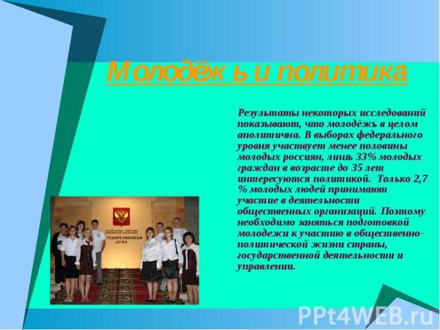 Молодёжь и политика Результаты некоторых исследований показывают, что молодёжь в целом аполитична. В выборах федерального уровня участвует менее половины молодых россиян, лишь 33% молодых граждан в возрасте до 35 лет интересуются политикой. Только 2…