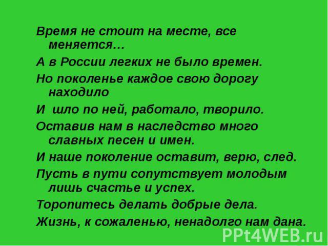 Время не стоит на месте, все меняется…А в России легких не было времен.Но поколенье каждое свою дорогу находилоИ шло по ней, работало, творило.Оставив нам в наследство много славных песен и имен.И наше поколение оставит, верю, след.Пусть в пути сопу…