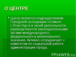 О ЦЕНТРЕ Центр является подразделением Городской ассоциации «Семья» г.Улан-Удэ и