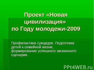 Проект «Новая цивилизация» по Году молодежи-2009 Профилактика суицидов. Подготов