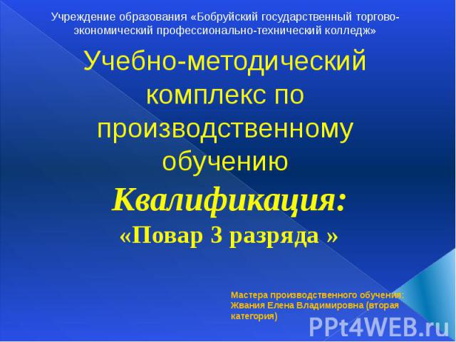 Учреждение образования «Бобруйский государственный торгово-экономический профессионально-технический колледж» Учебно-методический комплекс попроизводственному обучению Квалификация: «Повар 3 разряда »