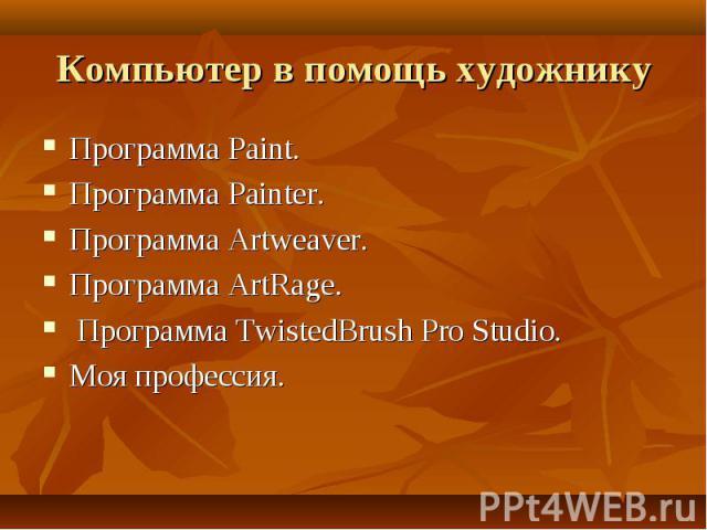 Компьютер в помощь художнику Программа Paint.Программа Painter.Программа Artweaver.Программа ArtRage. Программа TwistedBrush Pro Studio.Моя профессия.