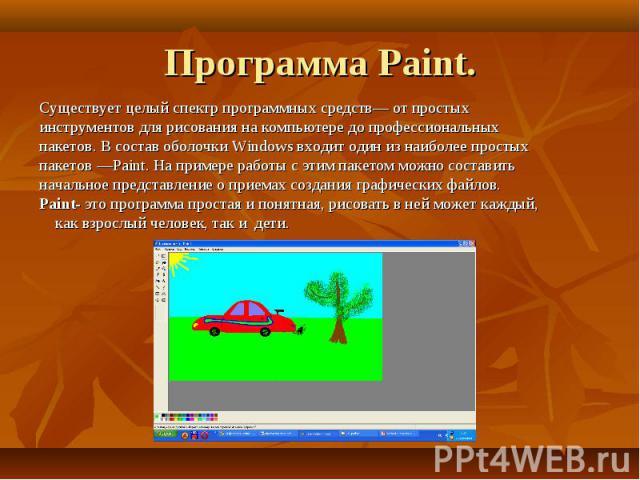 Программа Paint. Существует целый спектр программных средств— от простых инструментов для рисования на компьютере до профессиональных пакетов. В состав оболочки Windows входит один из наиболее простых пакетов —Paint. На примере работы с этим пакетом…