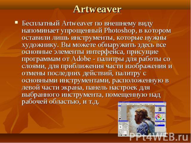 Artweaver Бесплатный Artweaver по внешнему виду напоминает упрощенный Photoshop, в котором оставили лишь инструменты, которые нужны художнику. Вы можете обнаружить здесь все основные элементы интерфейса, присущие программам от Adobe - палитры для ра…