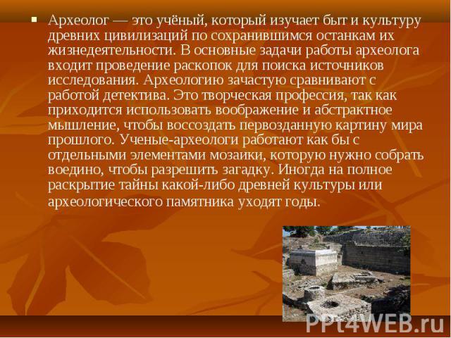 Археолог — это учёный, который изучает быт и культуру древних цивилизаций по сохранившимся останкам их жизнедеятельности. В основные задачи работы археолога входит проведение раскопок для поиска источников исследования. Археологию зачастую сравниваю…