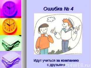 Ошибка № 4 Идут учиться за компаниюс друзьями