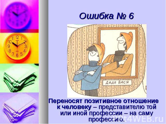 Ошибка № 6 Переносят позитивное отношение к человеку – представителю той или иной профессии – на саму профессию.
