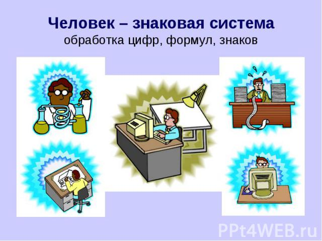 Человек – знаковая системаобработка цифр, формул, знаков
