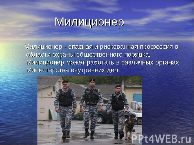 Милиционер Милиционер - опасная и рискованная профессия в области охраны общественного порядка. Милиционер может работать в различных органах Министерства внутренних дел.