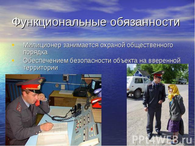Функциональные обязанности Милиционер занимается охраной общественного порядкаОбеспечением безопасности объекта на вверенной территории