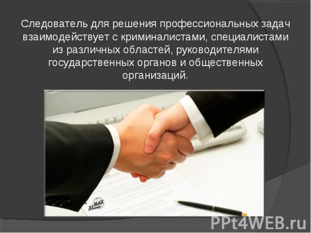 Следователь для решения профессиональных задач взаимодействует с криминалистами, специалистами из различных областей, руководителями государственных органов и общественных организаций.