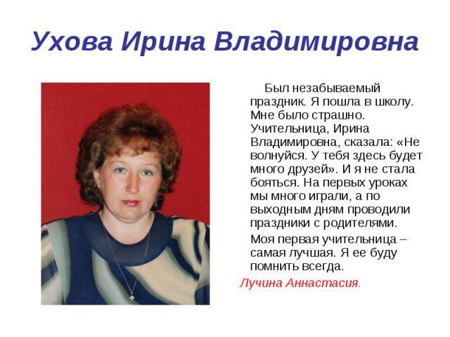 Ухова Ирина Владимировна Был незабываемый праздник. Я пошла в школу. Мне было страшно. Учительница, Ирина Владимировна, сказала: «Не волнуйся. У тебя здесь будет много друзей». И я не стала бояться. На первых уроках мы много играли, а по выходным дн…