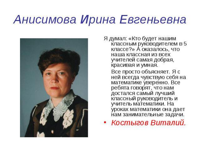 Анисимова Ирина Евгеньевна Я думал: «Кто будет нашим классным руководителем в 5 классе?» А оказалось, что наша классная из всех учителей самая добрая, красивая и умная. Все просто объясняет. Я с ней всегда чувствую себя на математике уверенно. Все р…