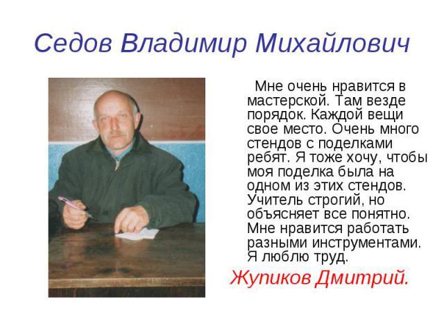 Седов Владимир Михайлович Мне очень нравится в мастерской. Там везде порядок. Каждой вещи свое место. Очень много стендов с поделками ребят. Я тоже хочу, чтобы моя поделка была на одном из этих стендов. Учитель строгий, но объясняет все понятно. Мне…