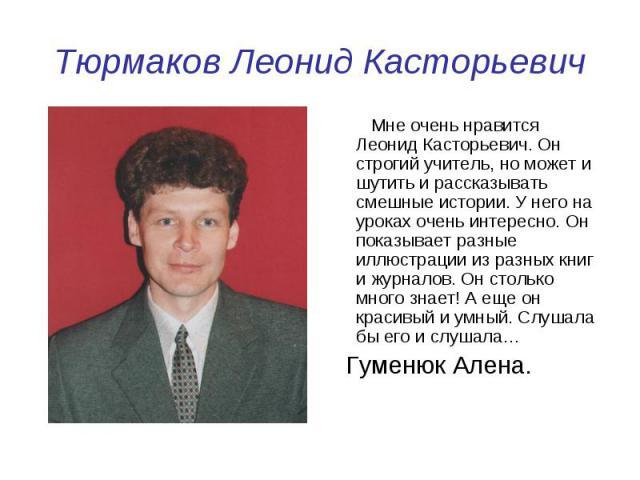 Тюрмаков Леонид Касторьевич Мне очень нравится Леонид Касторьевич. Он строгий учитель, но может и шутить и рассказывать смешные истории. У него на уроках очень интересно. Он показывает разные иллюстрации из разных книг и журналов. Он столько много з…