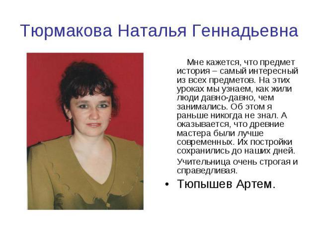 Тюрмакова Наталья Геннадьевна Мне кажется, что предмет история – самый интересный из всех предметов. На этих уроках мы узнаем, как жили люди давно-давно, чем занимались. Об этом я раньше никогда не знал. А оказывается, что древние мастера были лучше…