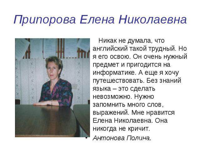 Припорова Елена Николаевна Никак не думала, что английский такой трудный. Но я его освою. Он очень нужный предмет и пригодится на информатике. А еще я хочу путешествовать. Без знаний языка – это сделать невозможно. Нужно запомнить много слов, выраже…