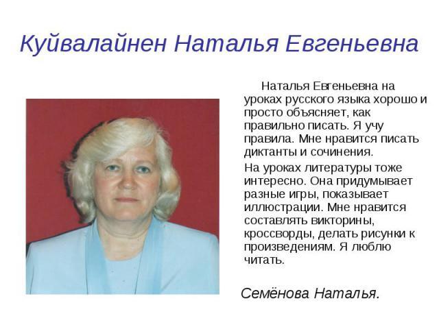 Куйвалайнен Наталья Евгеньевна Наталья Евгеньевна на уроках русского языка хорошо и просто объясняет, как правильно писать. Я учу правила. Мне нравится писать диктанты и сочинения. На уроках литературы тоже интересно. Она придумывает разные игры, по…